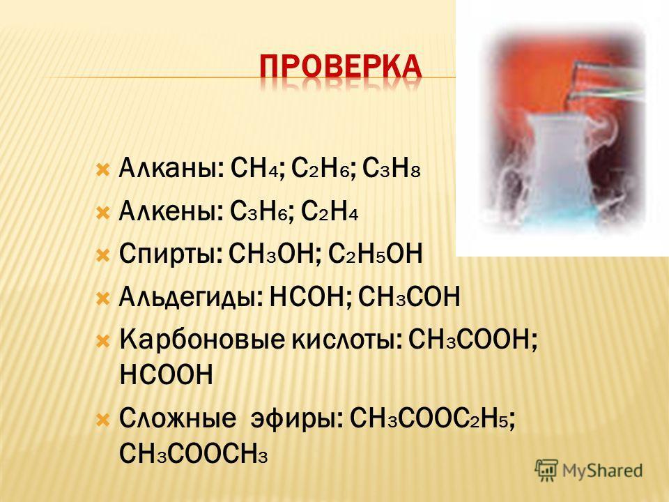 Алканы: СН 4 ; С 2 Н 6 ; С 3 Н 8 Алкены: С 3 Н 6 ; С 2 Н 4 Спирты: СН 3 ОН; С 2 Н 5 ОН Альдегиды: НСОН; СН 3 СОН Карбоновые кислоты: СН 3 СООН; НСООН Сложные эфиры: СН 3 СООС 2 Н 5 ; СН 3 СООСН 3