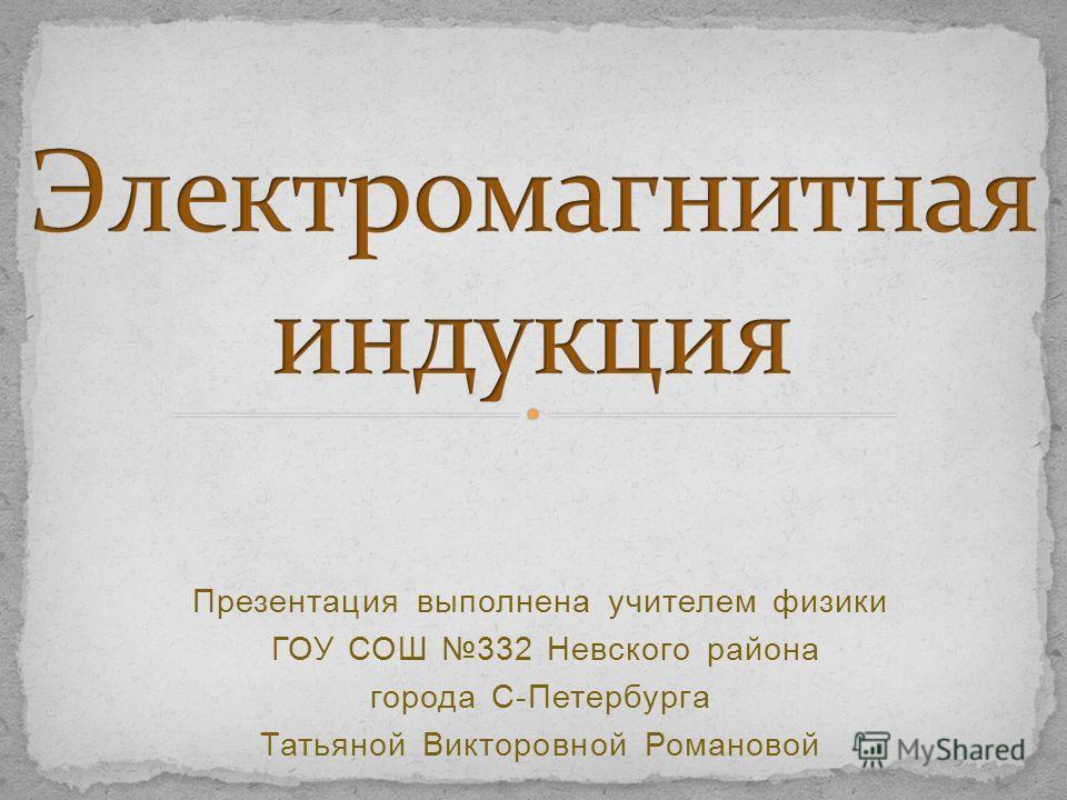 Презентация выполнена учителем физики ГОУ СОШ 332 Невского района города С-Петербурга Татьяной Викторовной Романовой