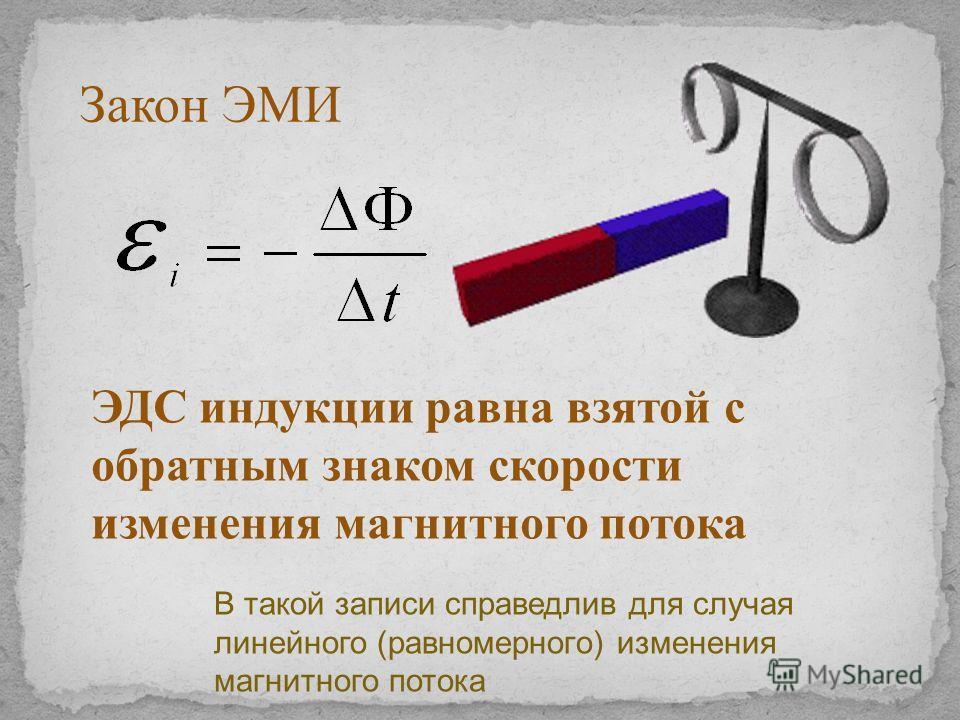 ЭДС индукции равна взятой с обратным знаком скорости изменения магнитного потока Закон ЭМИ В такой записи справедлив для случая линейного (равномерного) изменения магнитного потока