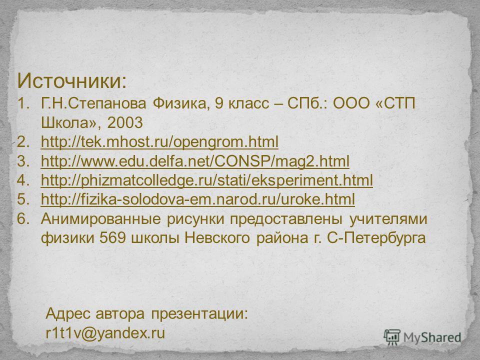 Источники: 1.Г.Н.Степанова Физика, 9 класс – СПб.: ООО «СТП Школа», 2003 2.http://tek.mhost.ru/opengrom.htmlhttp://tek.mhost.ru/opengrom.html 3.http://www.edu.delfa.net/CONSP/mag2.htmlhttp://www.edu.delfa.net/CONSP/mag2. html 4.http://phizmatcolledge