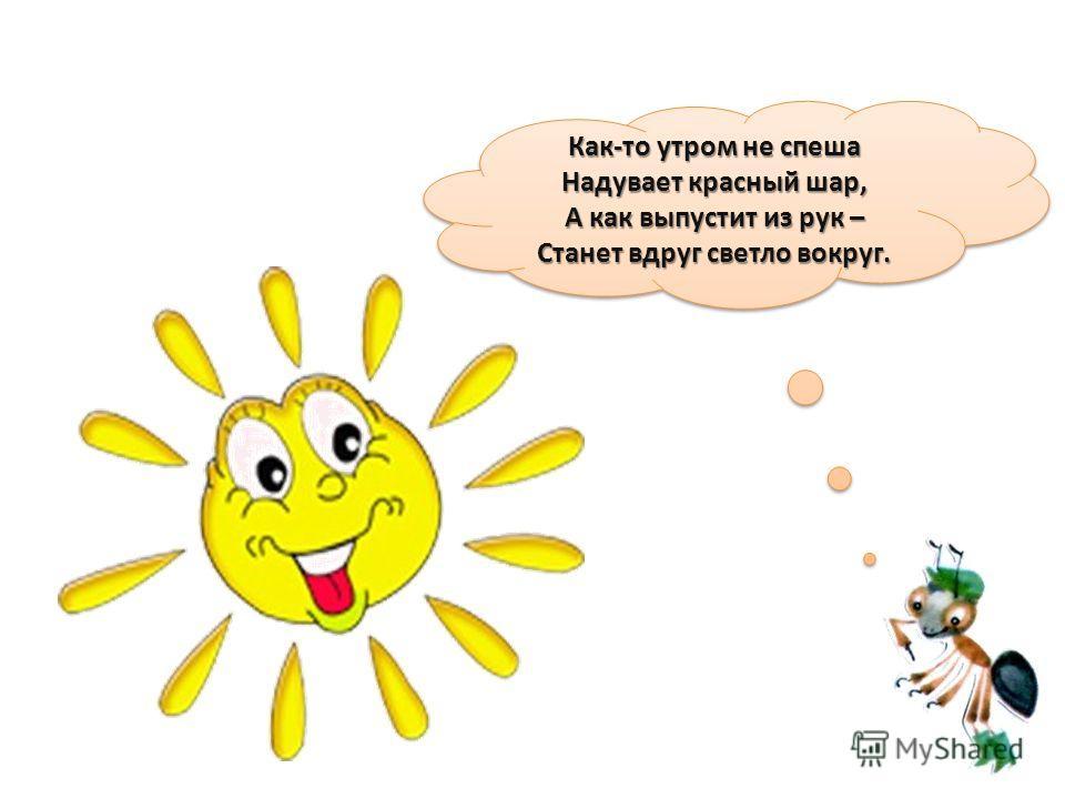 Как-то утром не спеша Надувает красный шар, А как выпустит из рук – Станет вдруг светло вокруг. Как-то утром не спеша Надувает красный шар, А как выпустит из рук – Станет вдруг светло вокруг.