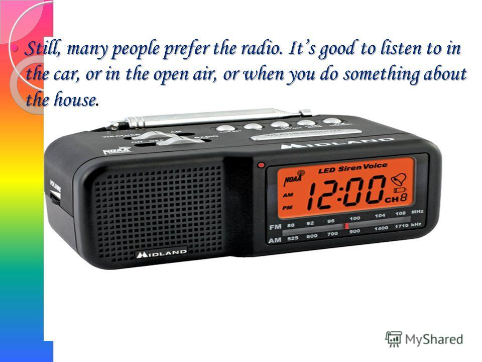 Still, many people prefer the radio. Its good to listen to in the car, or in the open air, or when you do something about the house Still, many people prefer the radio. Its good to listen to in the car, or in the open air, or when you do something ab
