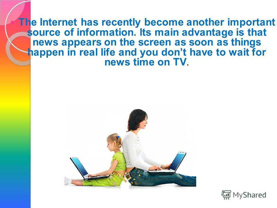 The Internet has recently become another important source of information. Its main advantage is that news appears on the screen as soon as things happen in real life and you dont have to wait for news time on TV.