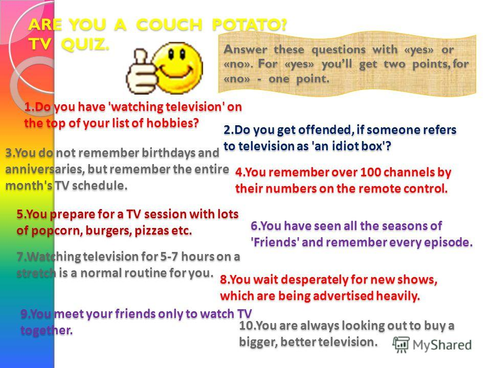 ARE YOU A COUCH POTATO? TV QUIZ. Answer these questions with «yes» or «no». For «yes» youll get two points, for «no» - one point. 1. Do you have 'watching television' on the top of your list of hobbies? 2. Do you get offended, if someone refers to te