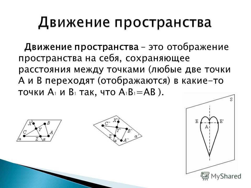 Движение пространства – это отображение пространства на себя, сохраняющее расстояния между точками (любые две точки А и В переходят (отображаются) в какие-то точки А 1 и В 1 так, что А 1 В 1 =АВ ).