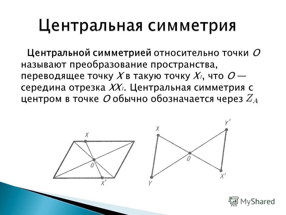 Центральной симметрией относительно точки О называют преобразование пространства, переводящее точку X в такую точку X 1, что О середина отрезка XX 1. Центральная симметрия с центром в точке О обычно обозначается через