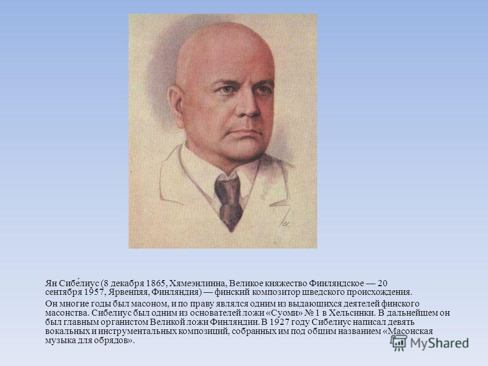 Ян Сибе́луис (8 декабря 1865, Хямеэнлинна, Великое княжество Финляндское 20 сентября 1957, Ярвенпяя, Финляндия) финский композитор шведского происхождения. Он многие годы был масоном, и по праву являлся одним из выдающихся деятелей финского масонства
