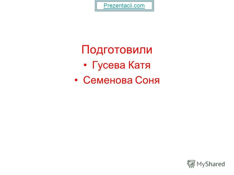 Подготовили Гусева Катя Семенова Соня Prezentacii.com