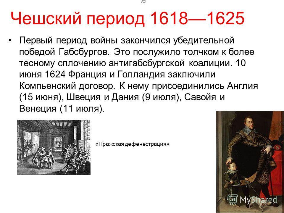 Чешский период 16181625 Первый период войны закончился убедительной победой Габсбургов. Это послужило толчком к более тесному сплочению антигабсбургской коалиции. 10 июня 1624 Франция и Голландия заключили Компьенский договор. К нему присоединились А
