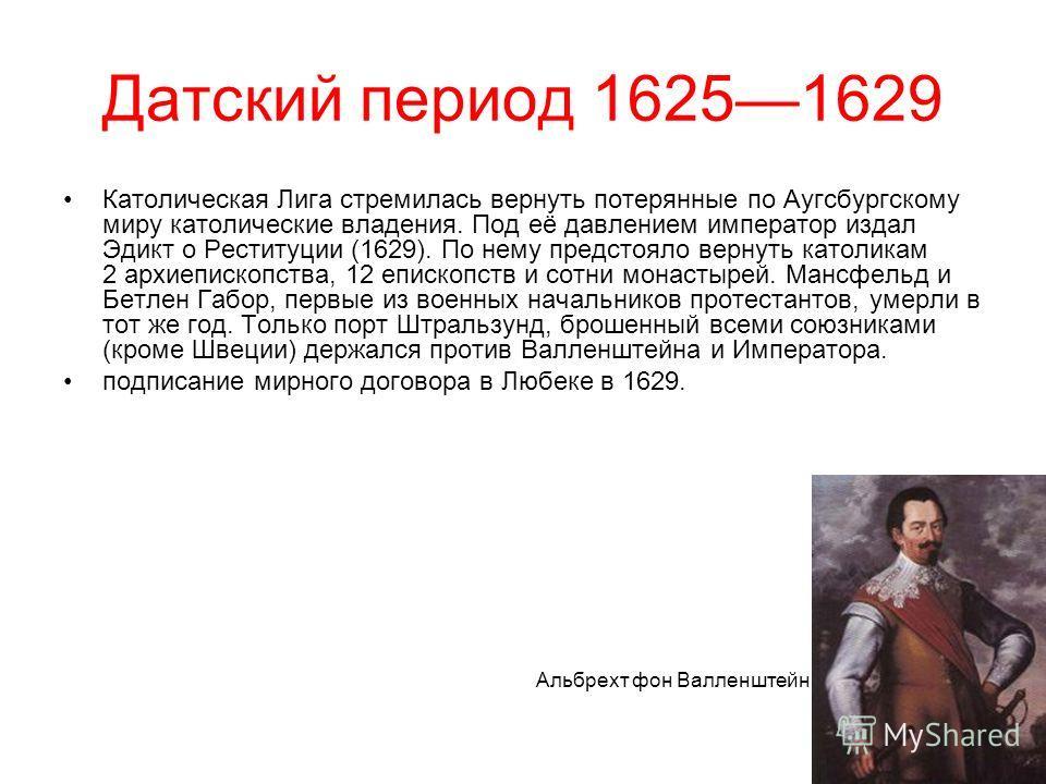 Датский период 16251629 Католическая Лига стремилась вернуть потерянные по Аугсбургскому миру католические владения. Под её давлением император издал Эдикт о Реституции (1629). По нему предстояло вернуть католикам 2 архиепископства, 12 епископств и с