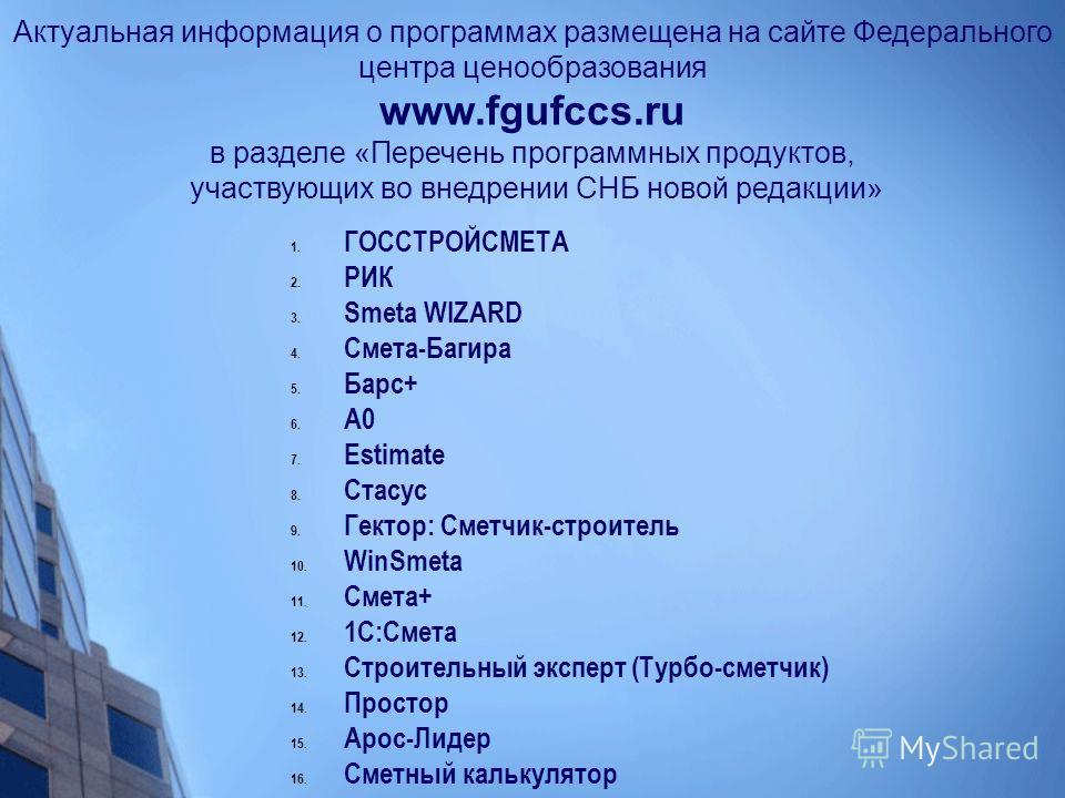 Актуальная информация о программах размещена на сайте Федерального центра ценообразования www.fgufccs.ru в разделе «Перечень программных продуктов, участвующих во внедрении СНБ новой редакции» 1. ГОССТРОЙСМЕТА 2. РИК 3. Smeta WIZARD 4. Смета-Багира 5