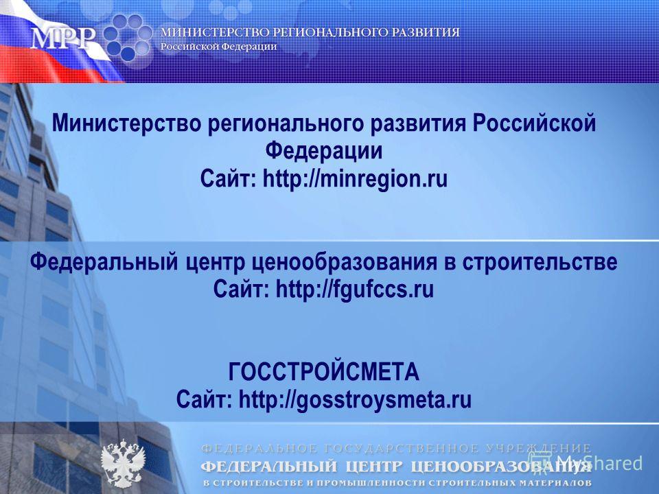 Министерство регионального развития Российской Федерации Сайт: http://minregion.ru Федеральный центр ценообразования в строительстве Сайт: http://fgufccs.ru ГОССТРОЙСМЕТА Сайт: http://gosstroysmeta.ru