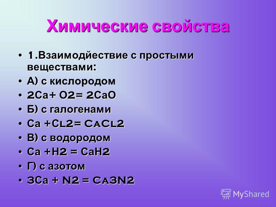 Химические свойства 1. Взаимодйествие с простыми веществами :1. Взаимодйествие с простыми веществами : А ) с А ) с кислородом 2 Са + О 2= 2 СаО2 Са + О 2= 2 СаО Б ) с галогенами Б ) с галогенами Са + С l2= CaCl2 Са + С l2= CaCl2 В ) с водородом В ) с