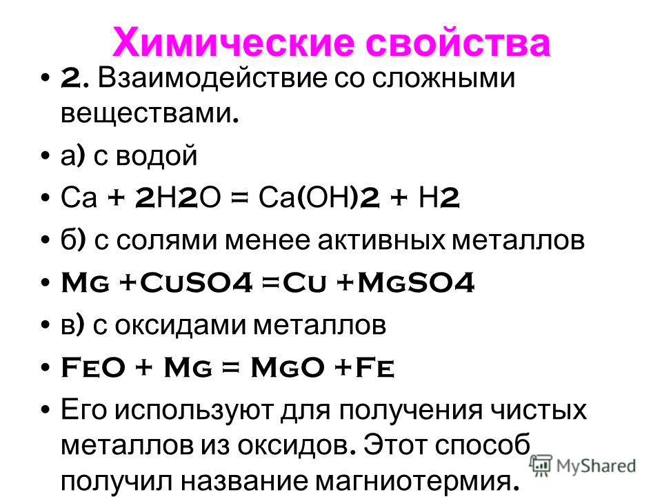 Химические свойства 2. Взаимодействие со сложными веществами. а ) с водой Са + 2 Н 2 О = Са ( ОН )2 + Н 2 б ) с солями менее активных металлов Mg +CuSO4 =Cu +MgSO4 в ) с оксидами металлов FeO + Mg = MgO +Fe Его используют для получения чистых металло