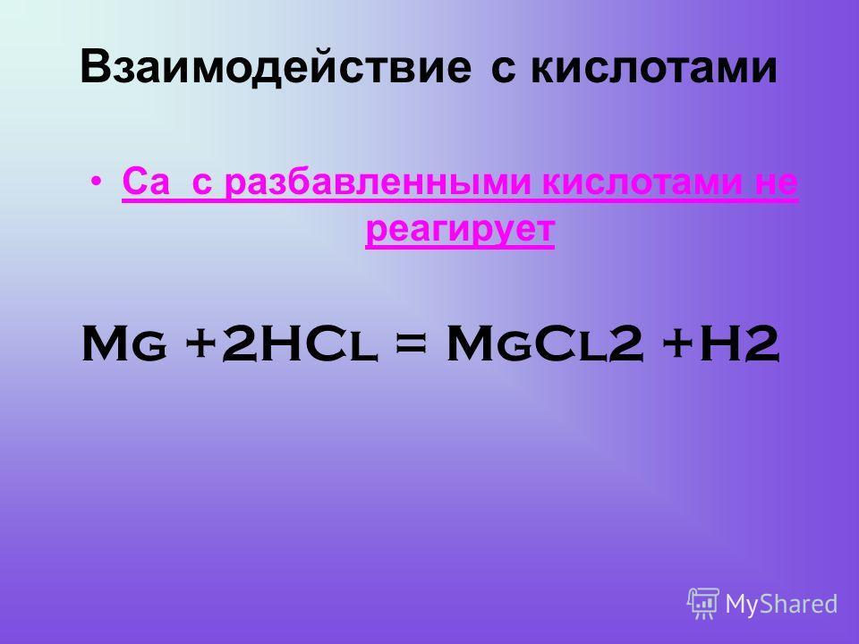 Mg +2HCl = MgCl2 +H2 Са с разбавленными кислотами не реагирует Взаимодействие с кислотами