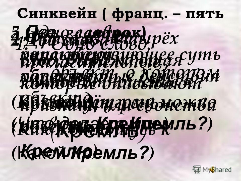 Синквейн ( франц. – пять строк ) 1. Одно слово, объект, о котором пойдёт речь ( Кремль ) 2 Два слова – прилагательные, которые описывают признаки или свойства объекта ( Какой Кремль? ) 3 Два глагола, описывающие характерные действия объекта ( Что дел