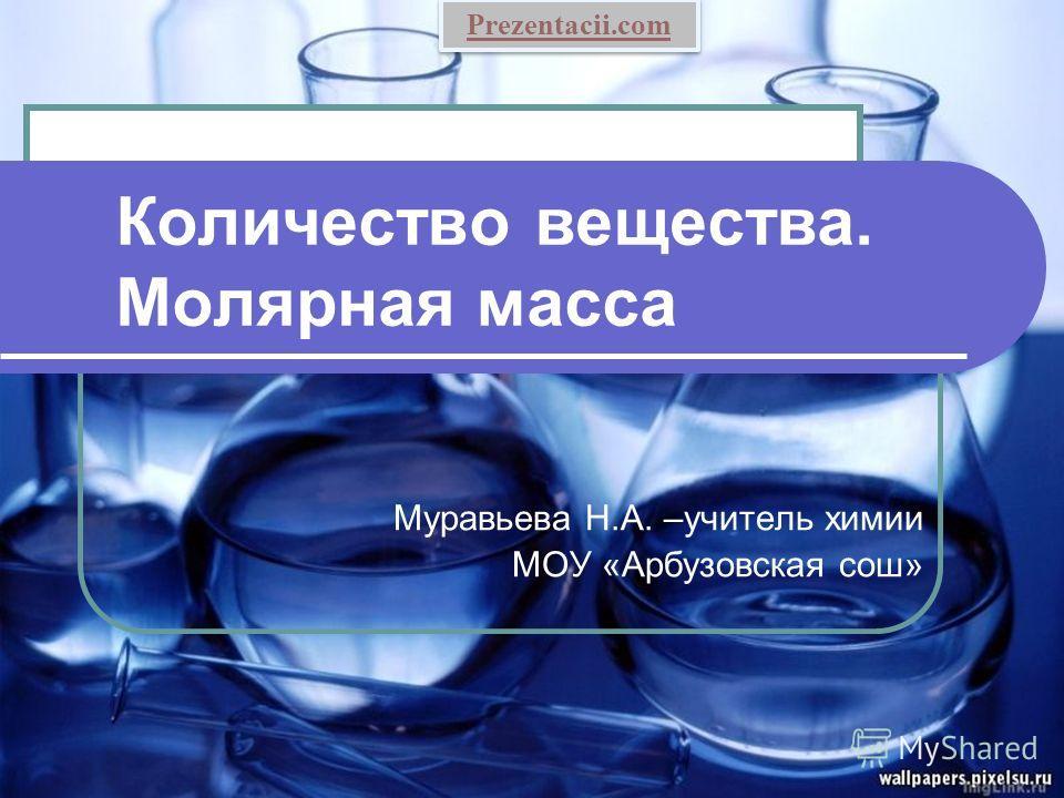 Количество вещества. Молярная масса Муравьева Н.А. –учитель химии МОУ «Арбузовская сош» Prezentacii.com