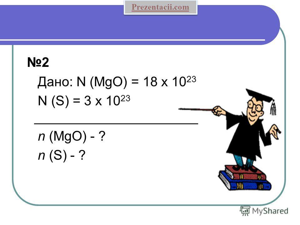 2 Дано: N (MgO) = 18 x 10 23 N (S) = 3 x 10 23 ______________________ n (MgO) - ? n (S) - ? Prezentacii.com