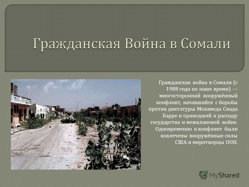 Гражданская война в Сомали (c 1988 года по наше время ) многосторонний вооружённый конфликт, начавшийся с борьбы против диктатуры Мохамеда Сиада Барре и приведший к распаду государства и межклановой войне. Одновременно в конфликт были вовлечены воору
