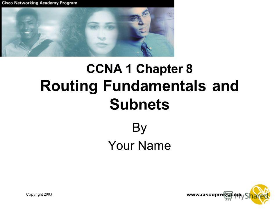 www.ciscopress.com Copyright 2003 CCNA 1 Chapter 8 Routing Fundamentals and Subnets By Your Name
