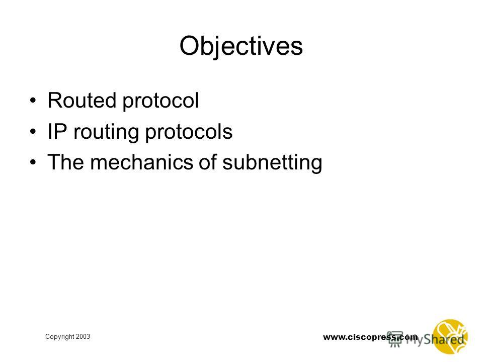 www.ciscopress.com Copyright 2003 Objectives Routed protocol IP routing protocols The mechanics of subnetting