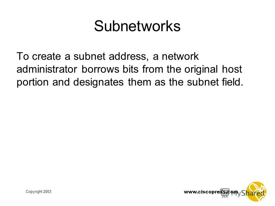 www.ciscopress.com Copyright 2003 Subnetworks To create a subnet address, a network administrator borrows bits from the original host portion and designates them as the subnet field.