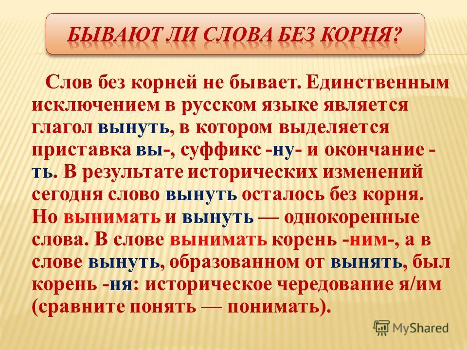Слов без корней не бывает. Единственным исключением в русском языке является глагол вынуть, в котором выделяется приставка вы-, суффикс -ну- и окончание - ть. В результате исторических изменений сегодна слово вынуть осталось без корна. Но вынимать и