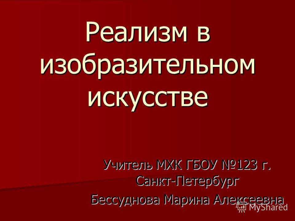 Реализм в изобразительном искусстве Учитель МХК ГБОУ 123 г. Санкт-Петербург Бессуднова Марина Алексеевна