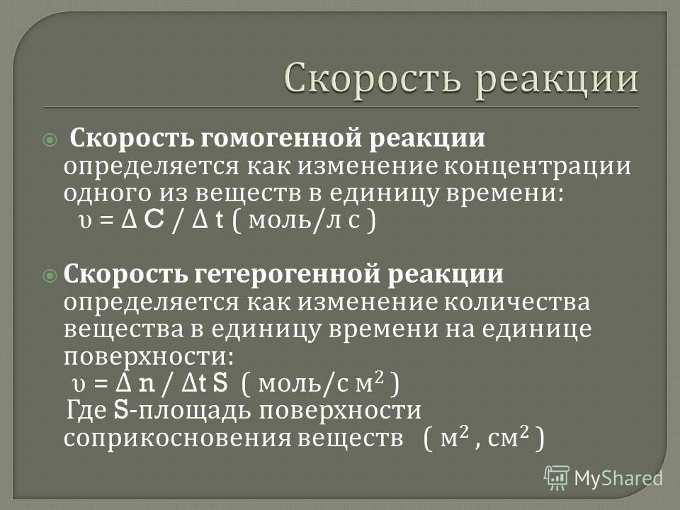 Скорость гомогенной реакции определяется как изменение концентрации одного из веществ в единицу времени : υ = C / t ( моль / л с ) Скорость гетерогенной реакции определяется как изменение количества вещества в единицу времени на единице поверхности :