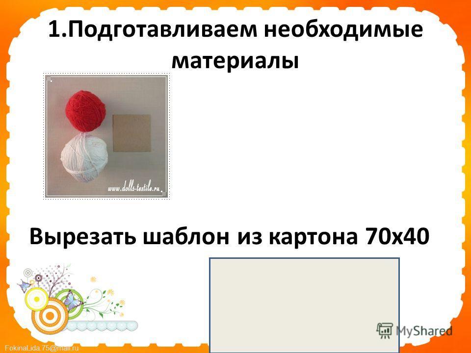 FokinaLida.75@mail.ru 1. Подготавливаем необходимые материалы Вырезать шаблон из картона 70 х 40
