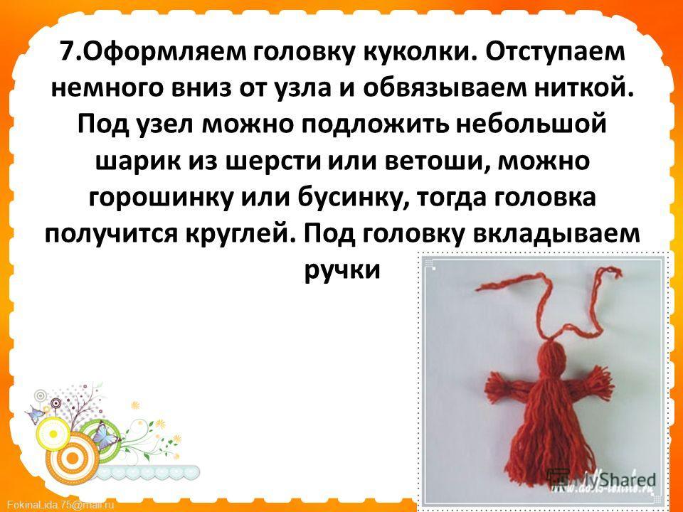 FokinaLida.75@mail.ru 7. Оформляем головку куколки. Отступаем немного вниз от узла и обвязываем ниткой. Под узел можно подложить небольшой шарик из шерсти или ветоши, можно горошинку или бусинку, тогда головка получится круглей. Под головку вкладывае