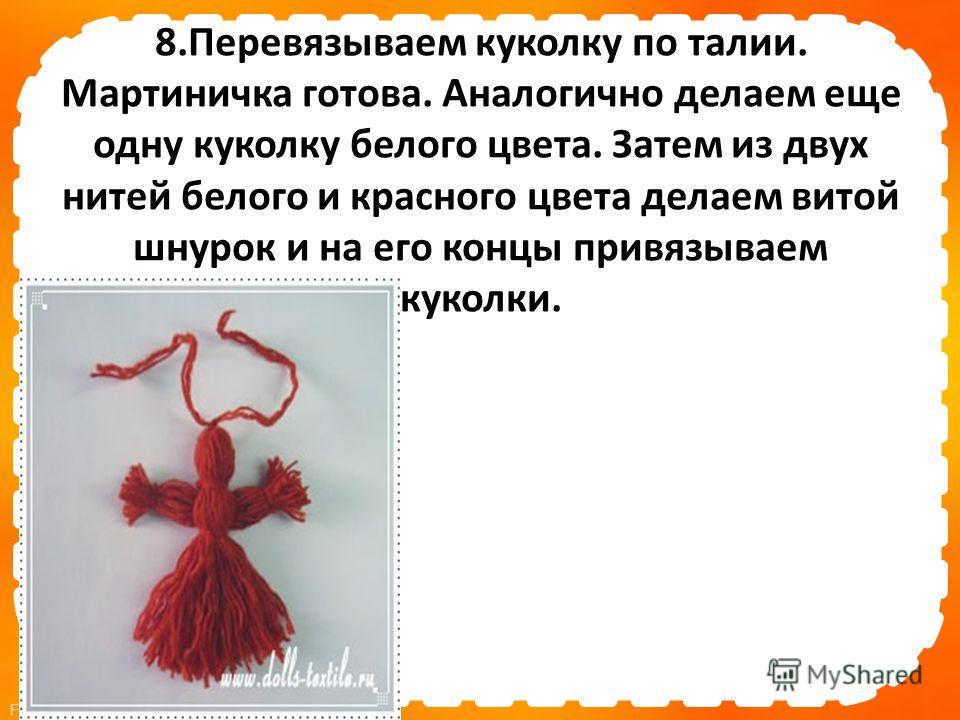 FokinaLida.75@mail.ru 8. Перевязываем куколку по талии. Мартиничка готова. Аналогично делаем еще одну куколку белого цвета. Затем из двух нитей белого и красного цвета делаем витой шнурок и на его концы привязываем куколки.