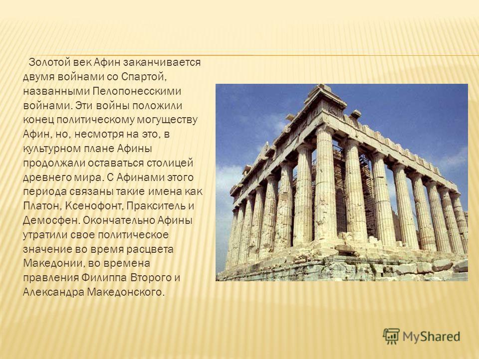 Золотой век Афин заканчивается двумя войнами со Спартой, названными Пелопонесскими войнами. Эти войны положили конец политическому могуществу Афин, но, несмотря на это, в культурном плане Афины продолжали оставаться столицей древнего мира. С Афинами