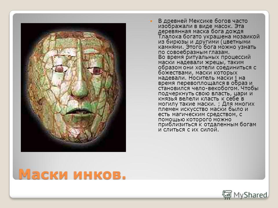 Маски инков. В древней Мексике богов часто изображали в виде масок. Эта деревянная маска бога дождя Тлалока богато украшена мозаикой из бирюзы и другими (цветными камнями. Этого бога можно узнать по совоебразным глазам. Во время ритуальных процессий