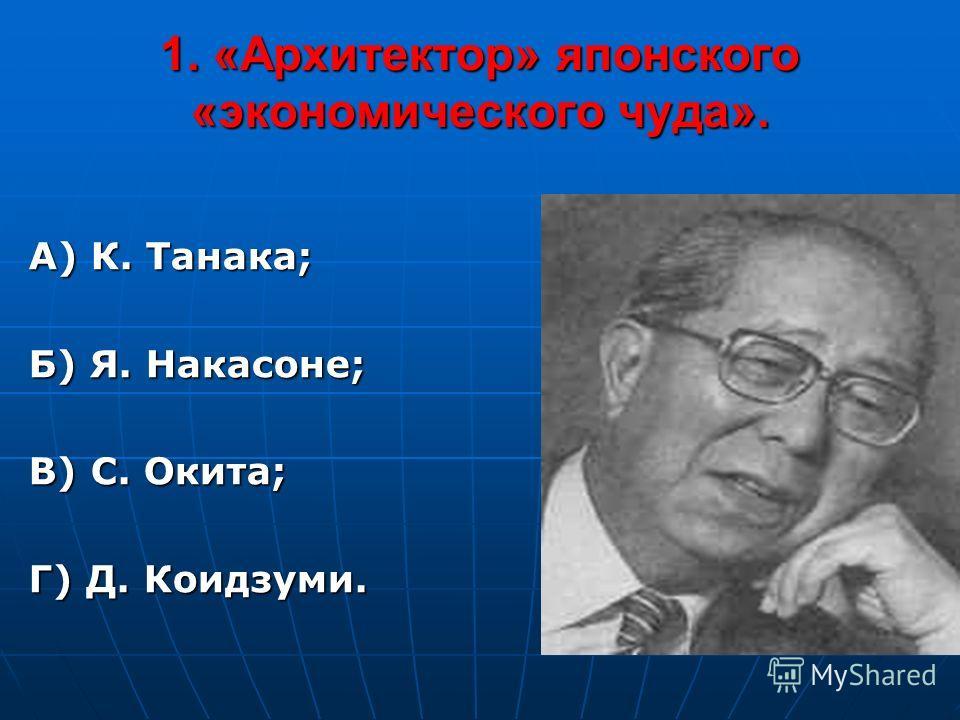 1. «Архитектор» японского «экономического чуда». А) К. Танака; Б) Я. Накасоне; В) С. Окита; Г) Д. Коидзуми.