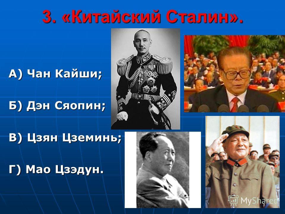 3. «Китайский Сталин». А) Чан Кайши; Б) Дэн Сяопин; В) Цзян Цземинь; Г) Мао Цзэдун.