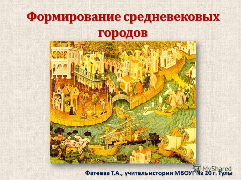 Формирование средневековых городов Фатеева Т.А., учитель истории МБОУГ 20 г. Тулы
