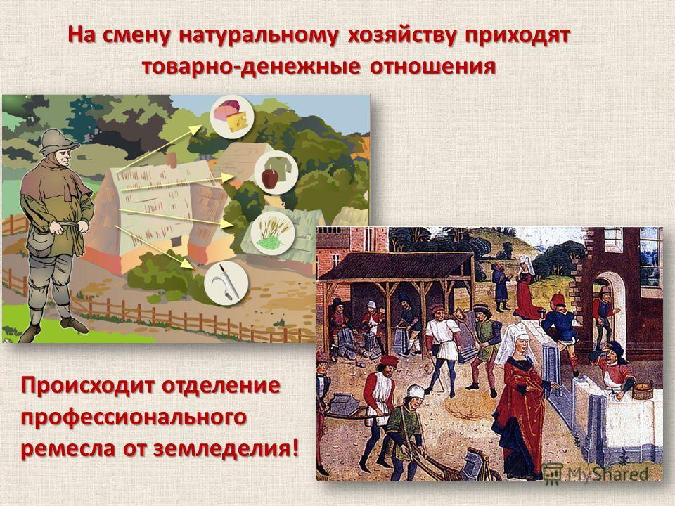 На смену натуральному хозяйству приходят товарно-денежные отношения Происходит отделение профессионального ремесла от земледелия!