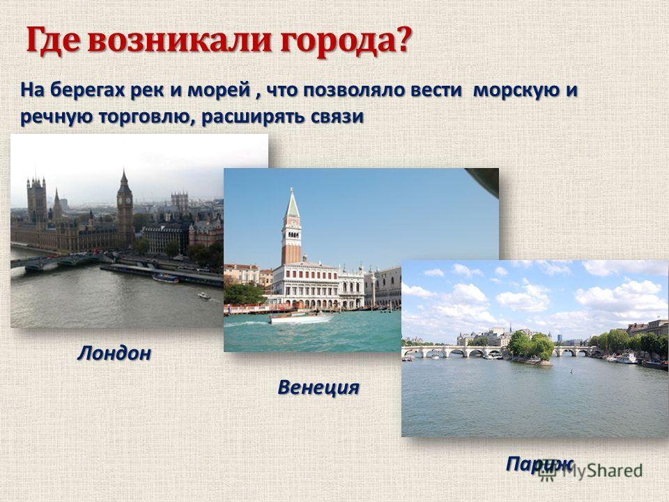 Где возникали города? На берегах рек и морей, что позволяло вести морскую и речную торговлю, расширять связи Лондон Венеция Париж