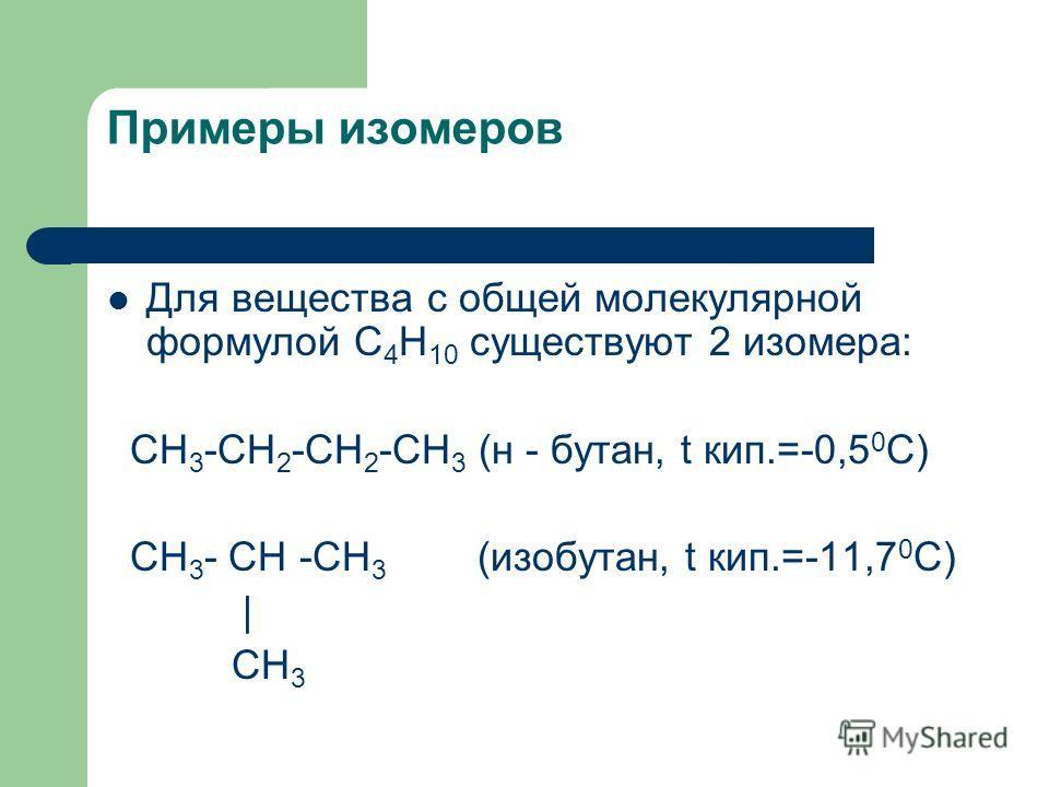 Примеры изомеров Для вещества с общей молекулярной формулой С 4 Н 10 существуют 2 изомера: СН 3 -СН 2 -СН 2 -СН 3 (н - бутан, t кип.=-0,5 0 С) СН 3 - СН -СН 3 (изобутан, t кип.=-11,7 0 С) | СН 3