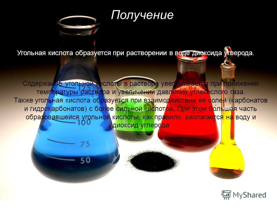 Получение Угольная кислота образуется при растворении в воде диоксида углерода. Содержание угольной кислоты в растворе увеличивается при понижении температуры раствора и увеличении давления углекислого газа. Также угольная кислота образуется при взаи