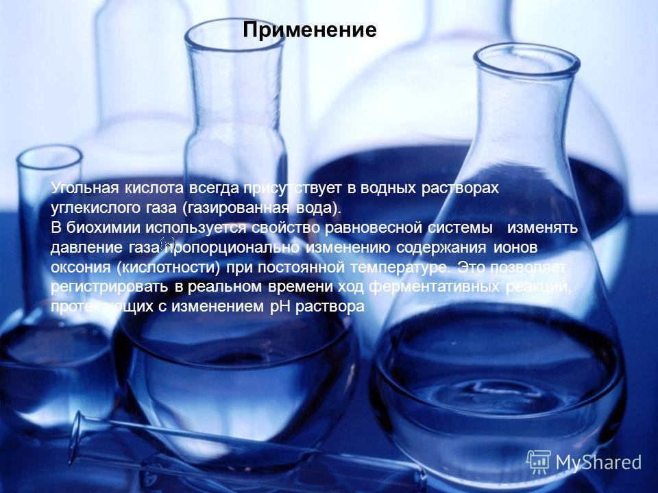 Применение Угольная кислота всегда присутствует в водных растворах углекислого газа (газированная вода). В биохимии используется свойство равновесной системы изменять давление газа пропорционально изменению содержания ионов оксония (кислотности) при