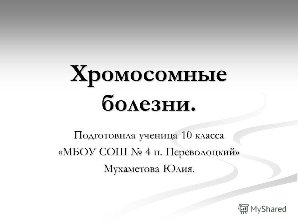 Хромосомные болезни. Подготовила ученица 10 класса «МБОУ СОШ 4 п. Переволоцкий» Мухаметова Юлия.