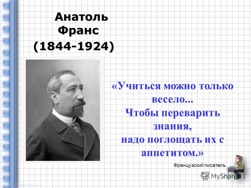 Французский писатель Анатоль Франс Анатоль Франс(1844-1924) «Учиться можно только весело... Чтобы переварить знания, надо поглощать их с аппетитом.»
