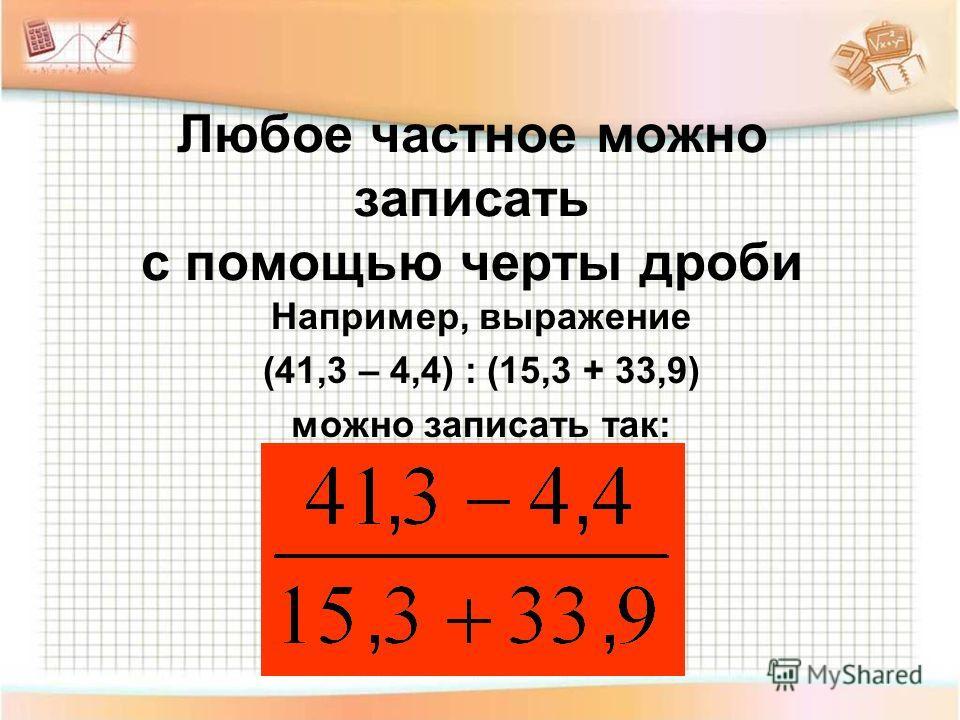 Любое частное можно записать с помощью черты дроби Например, выражение (41,3 – 4,4) : (15,3 + 33,9) можно записать так: