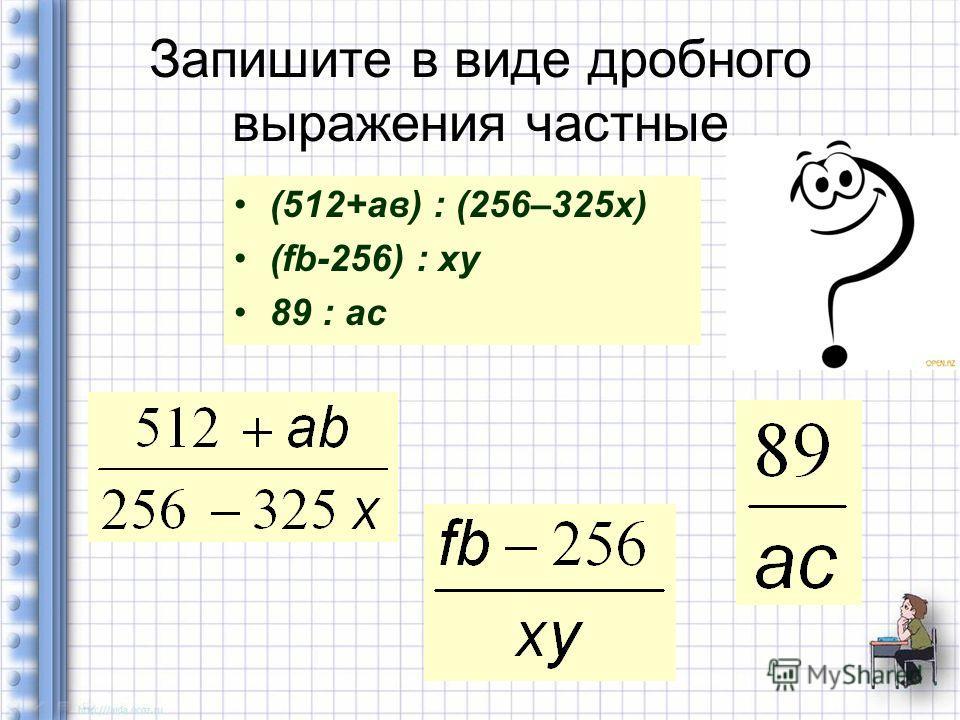 Запишите в виде дробного выражения частные (512+ав) : (256–325 х) (fb-256) : xy 89 : ac