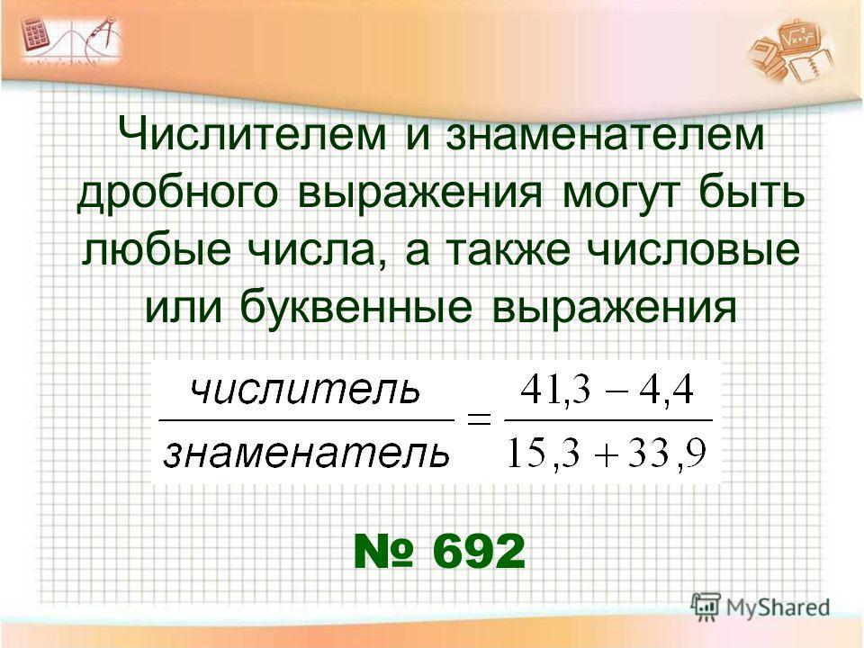 Числителем и знаменателем дробного выражения могут быть любые числа, а также числовые или буквенные выражения 692