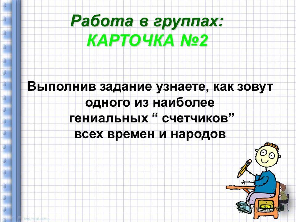 Работа в группах: КАРТОЧКА 2 Выполнив задание узнаете, как зовут одного из наиболее гениальных счетчиков всех времен и народов