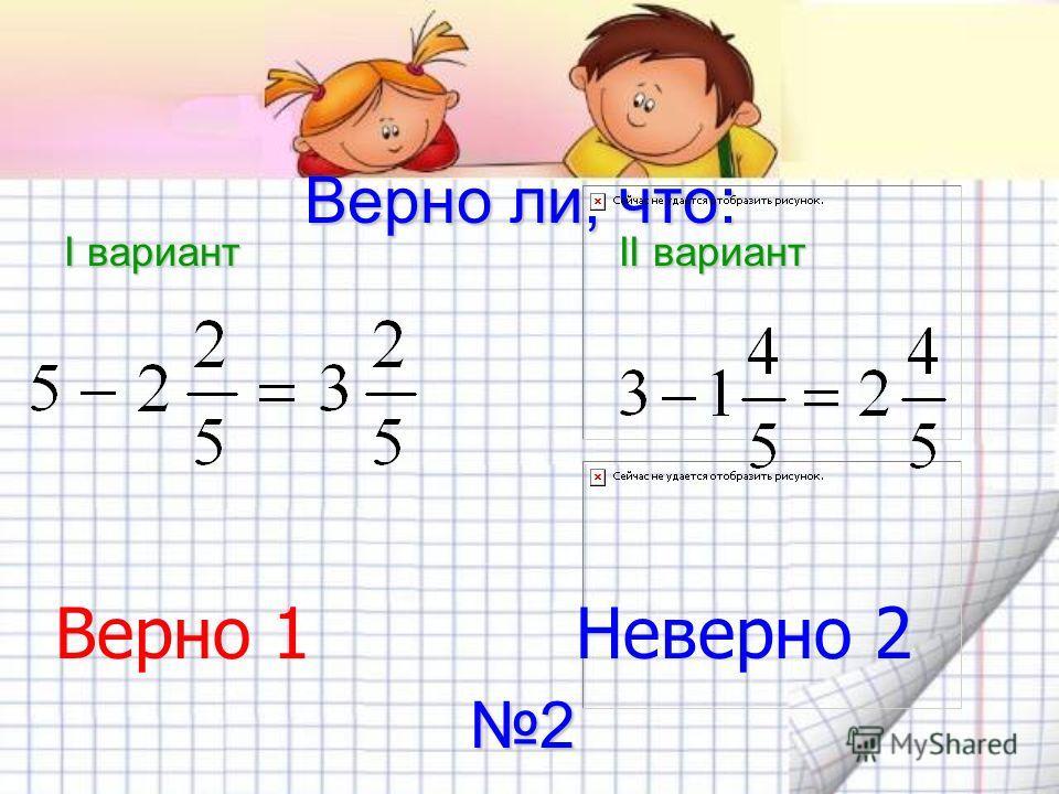 Верно ли, что: I вариант II вариант Верно 1 Неверно 2 2
