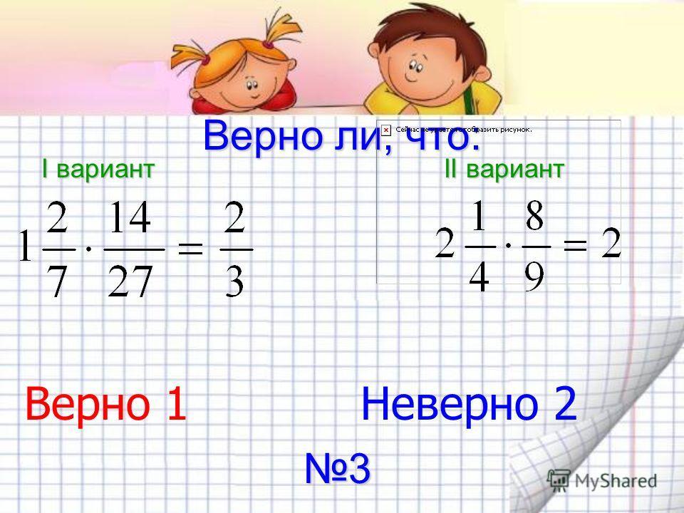 Верно ли, что: I вариант II вариант Верно 1 Неверно 2 3